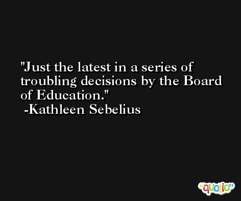 Just the latest in a series of troubling decisions by the Board of Education. -Kathleen Sebelius