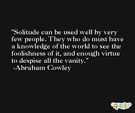 Solitude can be used well by very few people. They who do must have a knowledge of the world to see the foolishness of it, and enough virtue to despise all the vanity. -Abraham Cowley