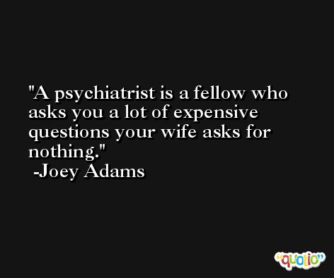 A psychiatrist is a fellow who asks you a lot of expensive questions your wife asks for nothing. -Joey Adams