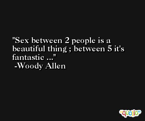 Sex between 2 people is a beautiful thing ; between 5 it's fantastic ... -Woody Allen