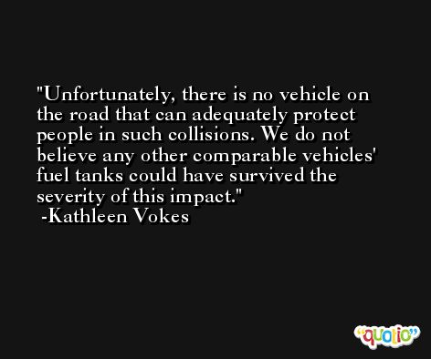 Unfortunately, there is no vehicle on the road that can adequately protect people in such collisions. We do not believe any other comparable vehicles' fuel tanks could have survived the severity of this impact. -Kathleen Vokes
