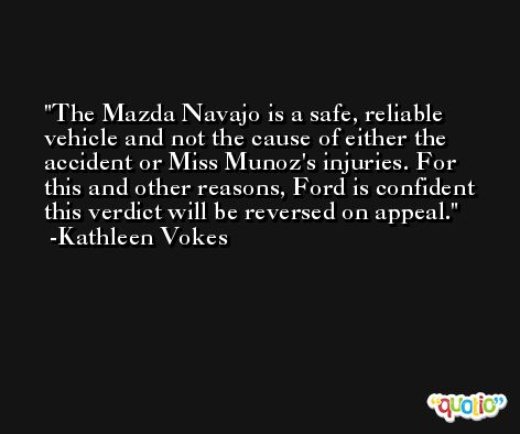 The Mazda Navajo is a safe, reliable vehicle and not the cause of either the accident or Miss Munoz's injuries. For this and other reasons, Ford is confident this verdict will be reversed on appeal. -Kathleen Vokes
