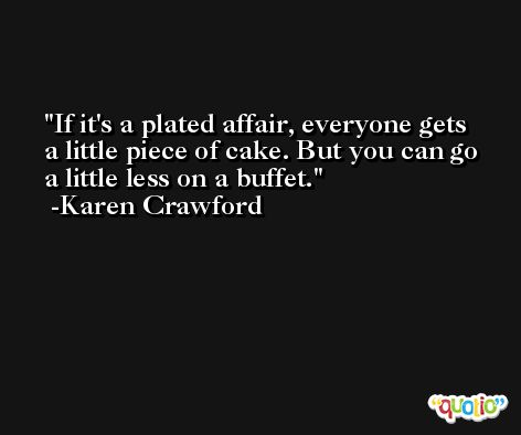 If it's a plated affair, everyone gets a little piece of cake. But you can go a little less on a buffet. -Karen Crawford