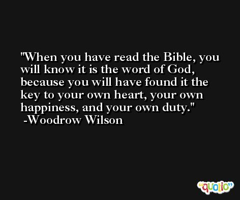When you have read the Bible, you will know it is the word of God, because you will have found it the key to your own heart, your own happiness, and your own duty. -Woodrow Wilson