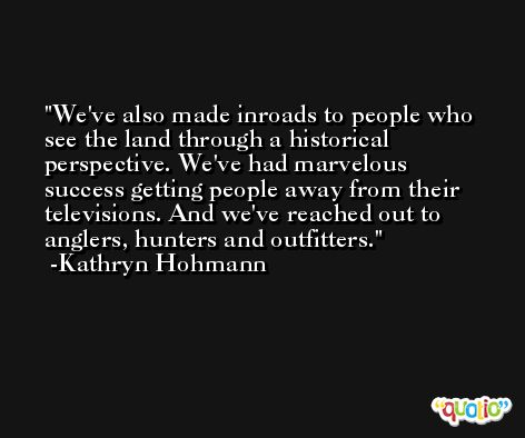 We've also made inroads to people who see the land through a historical perspective. We've had marvelous success getting people away from their televisions. And we've reached out to anglers, hunters and outfitters. -Kathryn Hohmann