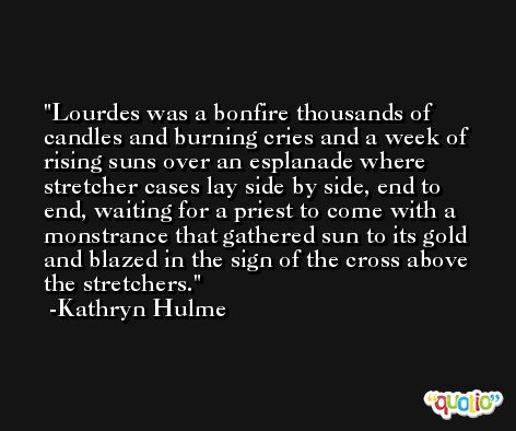 Lourdes was a bonfire thousands of candles and burning cries and a week of rising suns over an esplanade where stretcher cases lay side by side, end to end, waiting for a priest to come with a monstrance that gathered sun to its gold and blazed in the sign of the cross above the stretchers. -Kathryn Hulme