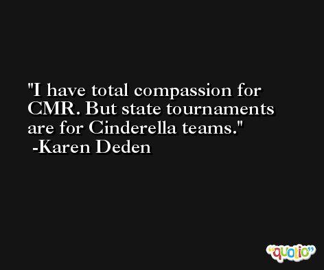 I have total compassion for CMR. But state tournaments are for Cinderella teams. -Karen Deden