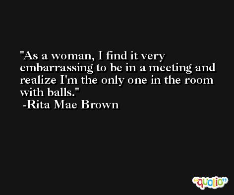 As a woman, I find it very embarrassing to be in a meeting and realize I'm the only one in the room with balls. -Rita Mae Brown