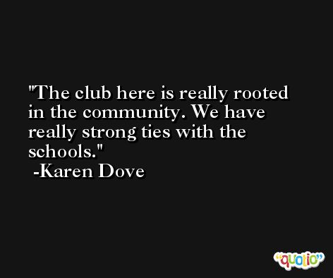 The club here is really rooted in the community. We have really strong ties with the schools. -Karen Dove