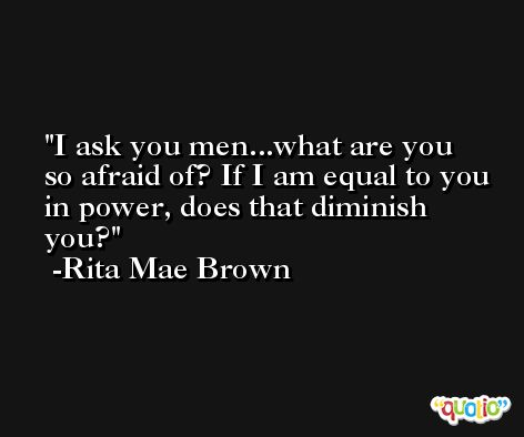 I ask you men...what are you so afraid of? If I am equal to you in power, does that diminish you? -Rita Mae Brown