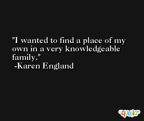 I wanted to find a place of my own in a very knowledgeable family. -Karen England