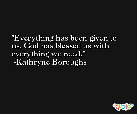 Everything has been given to us. God has blessed us with everything we need. -Kathryne Boroughs