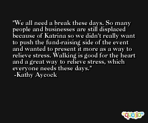 We all need a break these days. So many people and businesses are still displaced because of Katrina so we didn't really want to push the fund-raising side of the event and wanted to present it more as a way to relieve stress. Walking is good for the heart and a great way to relieve stress, which everyone needs these days. -Kathy Aycock