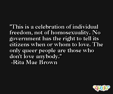 This is a celebration of individual freedom, not of homosexuality. No government has the right to tell its citizens when or whom to love. The only queer people are those who don't love anybody. -Rita Mae Brown