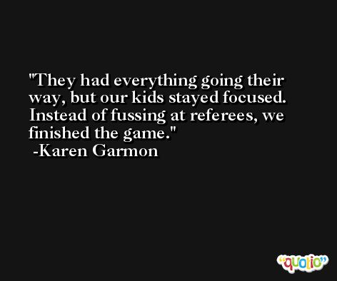 They had everything going their way, but our kids stayed focused. Instead of fussing at referees, we finished the game. -Karen Garmon