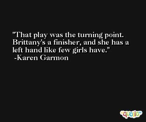 That play was the turning point. Brittany's a finisher, and she has a left hand like few girls have. -Karen Garmon