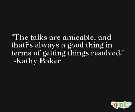 The talks are amicable, and that?s always a good thing in terms of getting things resolved. -Kathy Baker