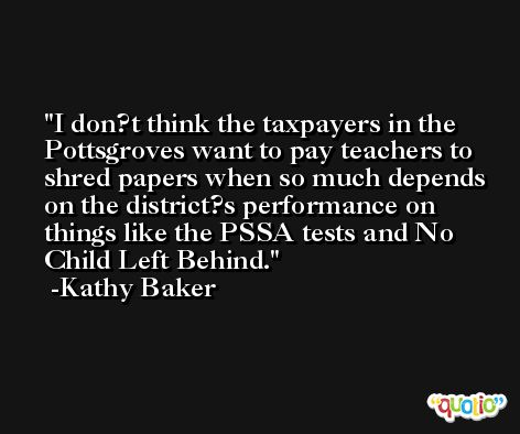 I don?t think the taxpayers in the Pottsgroves want to pay teachers to shred papers when so much depends on the district?s performance on things like the PSSA tests and No Child Left Behind. -Kathy Baker