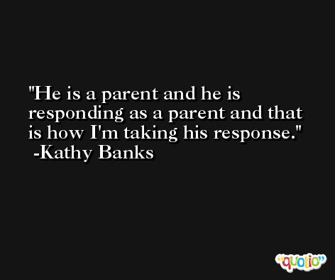 He is a parent and he is responding as a parent and that is how I'm taking his response. -Kathy Banks