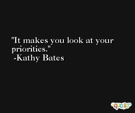 It makes you look at your priorities. -Kathy Bates