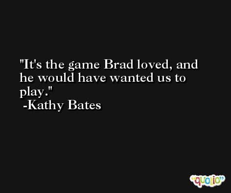 It's the game Brad loved, and he would have wanted us to play. -Kathy Bates