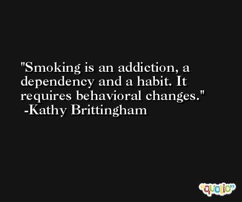 Smoking is an addiction, a dependency and a habit. It requires behavioral changes. -Kathy Brittingham