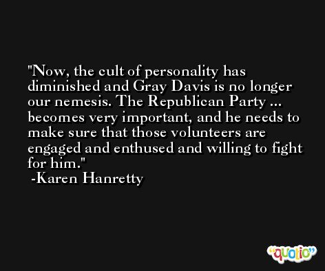 Now, the cult of personality has diminished and Gray Davis is no longer our nemesis. The Republican Party ... becomes very important, and he needs to make sure that those volunteers are engaged and enthused and willing to fight for him. -Karen Hanretty