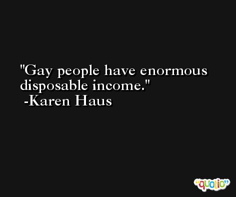 Gay people have enormous disposable income. -Karen Haus