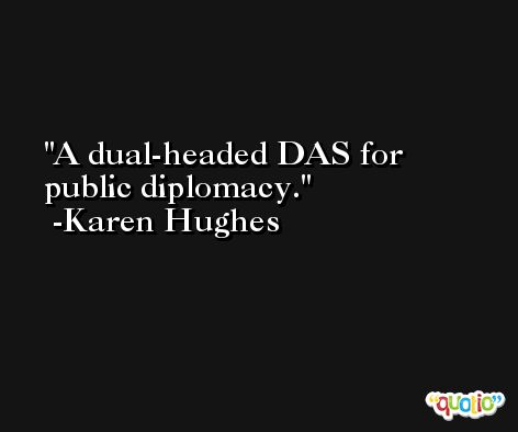 A dual-headed DAS for public diplomacy. -Karen Hughes