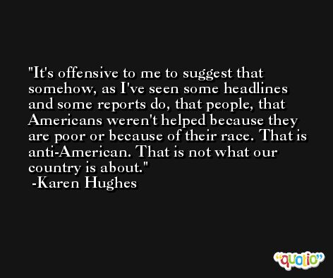 It's offensive to me to suggest that somehow, as I've seen some headlines and some reports do, that people, that Americans weren't helped because they are poor or because of their race. That is anti-American. That is not what our country is about. -Karen Hughes