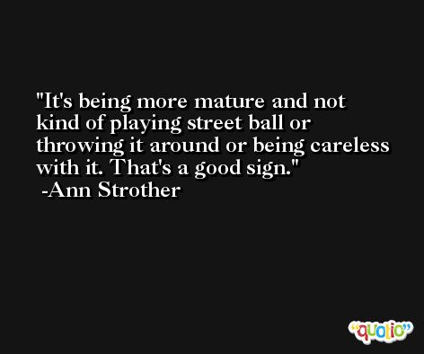 It's being more mature and not kind of playing street ball or throwing it around or being careless with it. That's a good sign. -Ann Strother