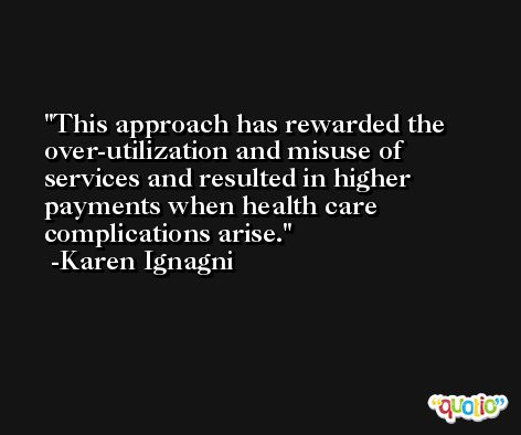 This approach has rewarded the over-utilization and misuse of services and resulted in higher payments when health care complications arise. -Karen Ignagni