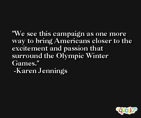 We see this campaign as one more way to bring Americans closer to the excitement and passion that surround the Olympic Winter Games. -Karen Jennings