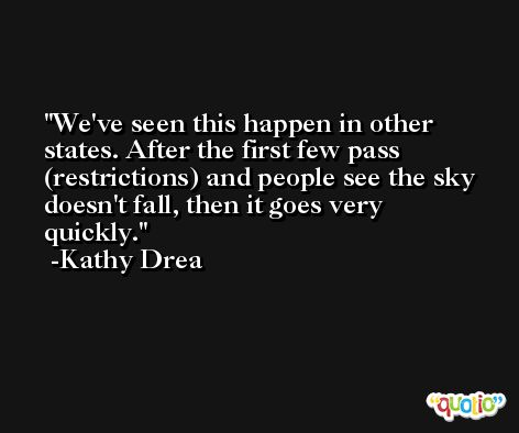 We've seen this happen in other states. After the first few pass (restrictions) and people see the sky doesn't fall, then it goes very quickly. -Kathy Drea