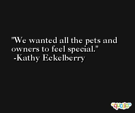 We wanted all the pets and owners to feel special. -Kathy Eckelberry