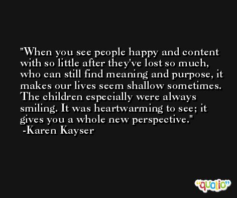 When you see people happy and content with so little after they've lost so much, who can still find meaning and purpose, it makes our lives seem shallow sometimes. The children especially were always smiling. It was heartwarming to see; it gives you a whole new perspective. -Karen Kayser