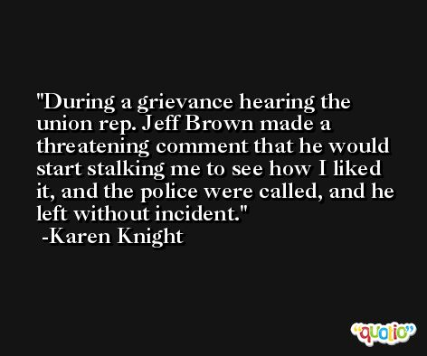 During a grievance hearing the union rep. Jeff Brown made a threatening comment that he would start stalking me to see how I liked it, and the police were called, and he left without incident. -Karen Knight