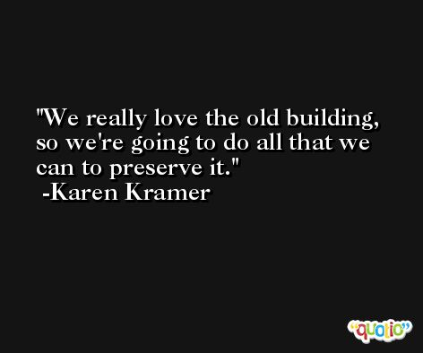 We really love the old building, so we're going to do all that we can to preserve it. -Karen Kramer