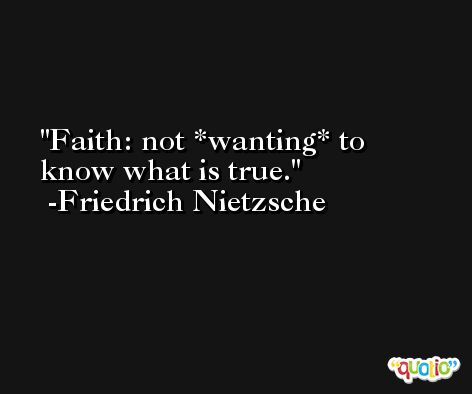 Faith: not *wanting* to know what is true. -Friedrich Nietzsche