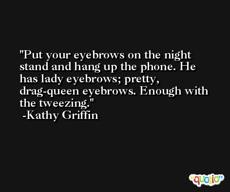 Put your eyebrows on the night stand and hang up the phone. He has lady eyebrows; pretty, drag-queen eyebrows. Enough with the tweezing. -Kathy Griffin