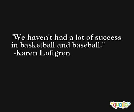 We haven't had a lot of success in basketball and baseball. -Karen Loftgren