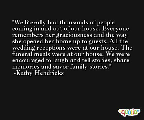 We literally had thousands of people coming in and out of our house. Everyone remembers her graciousness and the way she opened her home up to guests. All the wedding receptions were at our house. The funeral meals were at our house. We were encouraged to laugh and tell stories, share memories and savor family stories. -Kathy Hendricks