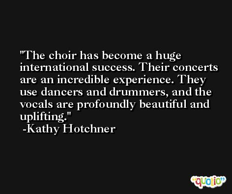 The choir has become a huge international success. Their concerts are an incredible experience. They use dancers and drummers, and the vocals are profoundly beautiful and uplifting. -Kathy Hotchner