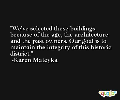 We've selected these buildings because of the age, the architecture and the past owners. Our goal is to maintain the integrity of this historic district. -Karen Mateyka