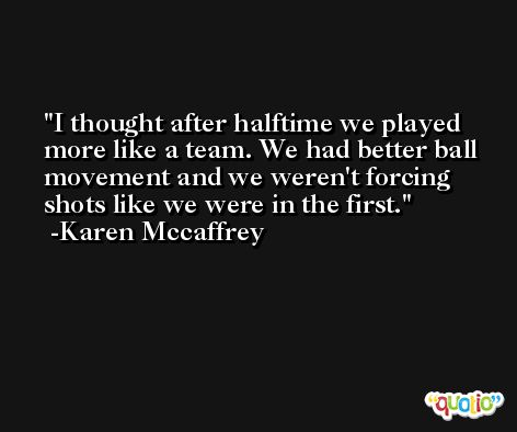 I thought after halftime we played more like a team. We had better ball movement and we weren't forcing shots like we were in the first. -Karen Mccaffrey