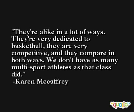 They're alike in a lot of ways. They're very dedicated to basketball, they are very competitive, and they compare in both ways. We don't have as many multi-sport athletes as that class did. -Karen Mccaffrey