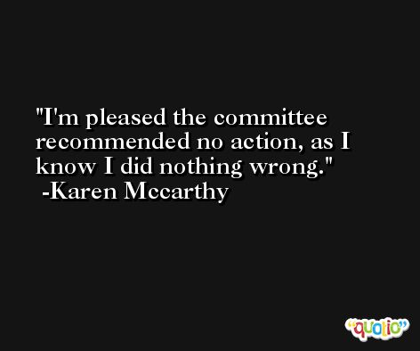 I'm pleased the committee recommended no action, as I know I did nothing wrong. -Karen Mccarthy