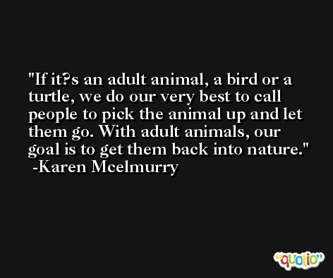 If it?s an adult animal, a bird or a turtle, we do our very best to call people to pick the animal up and let them go. With adult animals, our goal is to get them back into nature. -Karen Mcelmurry