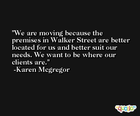 We are moving because the premises in Walker Street are better located for us and better suit our needs. We want to be where our clients are. -Karen Mcgregor