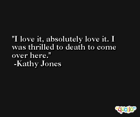 I love it, absolutely love it. I was thrilled to death to come over here. -Kathy Jones